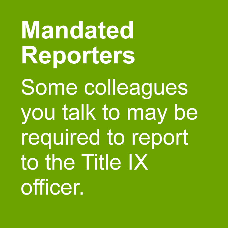 Mandatory Reporters: Some people you talk to may be required to report to the Title IX officer.