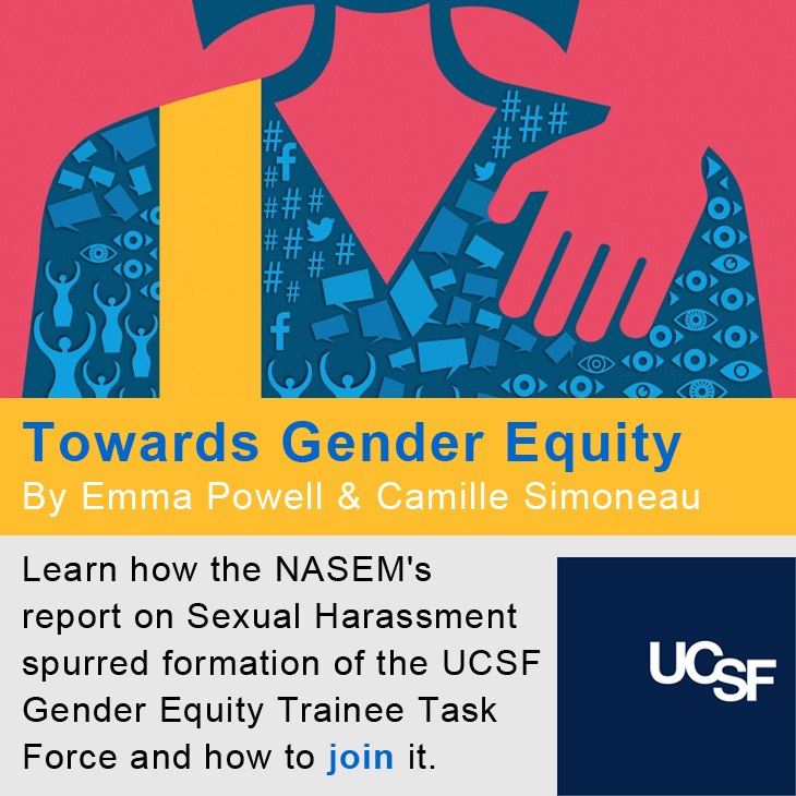 Towards Gender Equity, By Emma Powell & Camille Simoneau: Learn how the NASEM's report on Sexual Harassment spurred formation of the UCSF Gender Equity Trainee Task Force and how to join it.